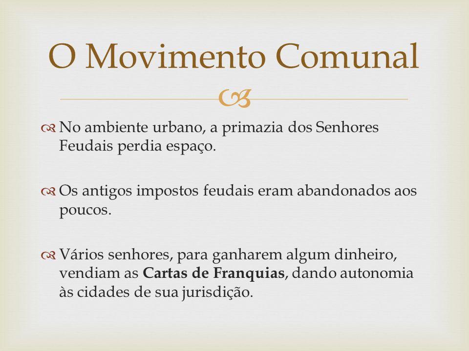 O Movimento Comunal No ambiente urbano, a primazia dos Senhores Feudais perdia espaço. Os antigos impostos feudais eram abandonados aos poucos.