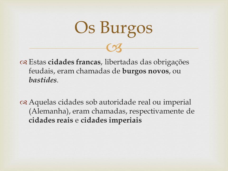 Os Burgos Estas cidades francas, libertadas das obrigações feudais, eram chamadas de burgos novos, ou bastides.