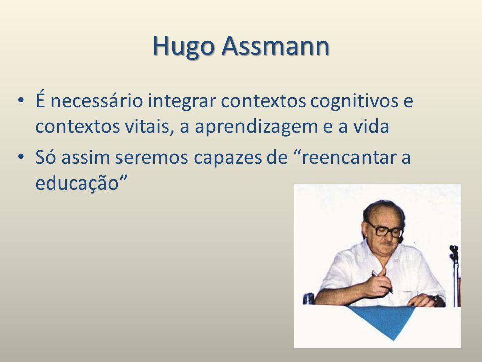 Hugo Assmann É necessário integrar contextos cognitivos e contextos vitais, a aprendizagem e a vida.