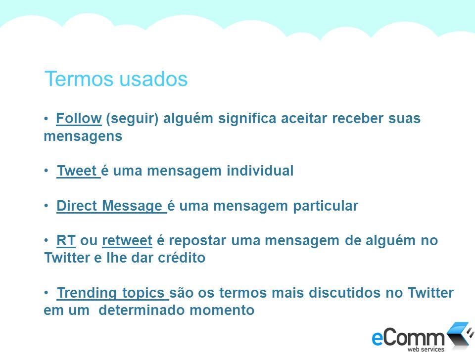 Termos usados Follow (seguir) alguém significa aceitar receber suas mensagens. Tweet é uma mensagem individual.