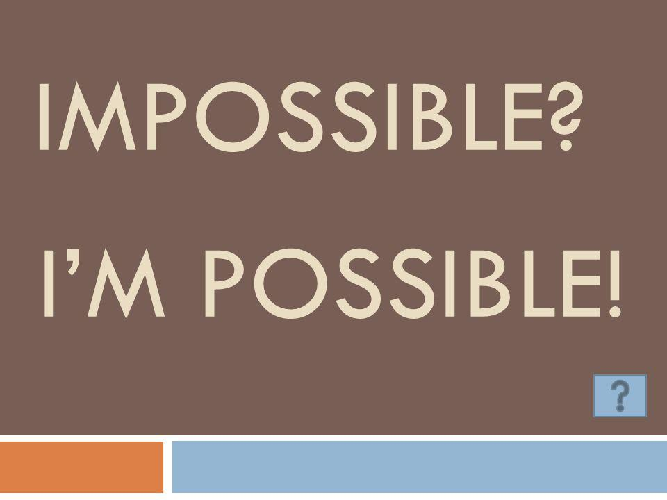 Impossible I'm possible!