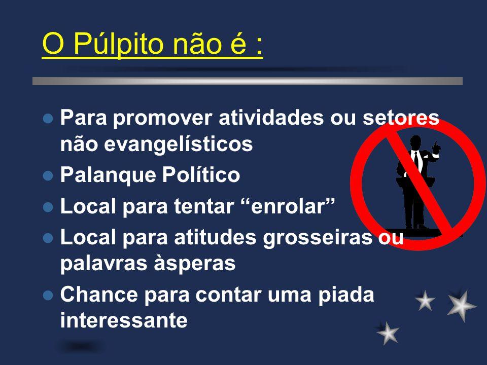 O Púlpito não é : Para promover atividades ou setores não evangelísticos. Palanque Político. Local para tentar enrolar