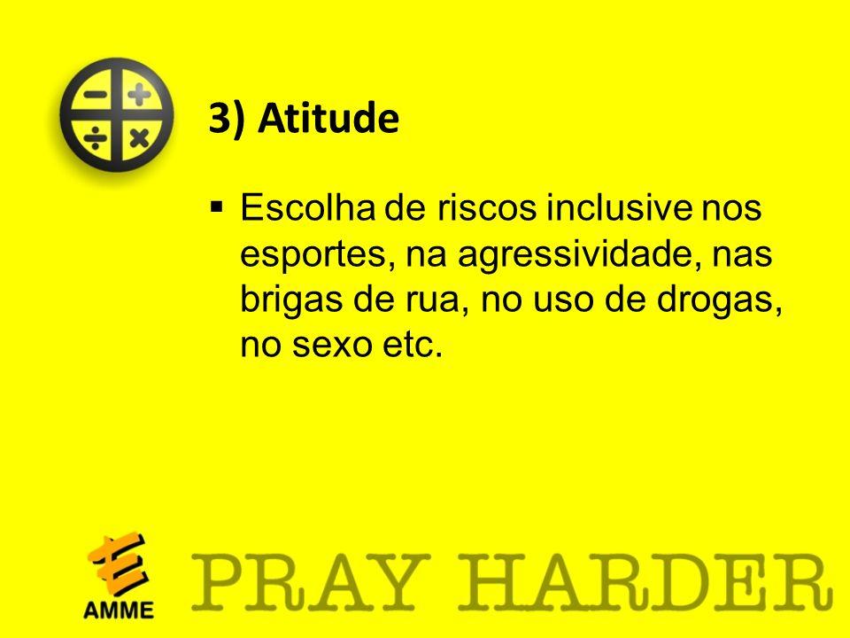 3) Atitude Escolha de riscos inclusive nos esportes, na agressividade, nas brigas de rua, no uso de drogas, no sexo etc.