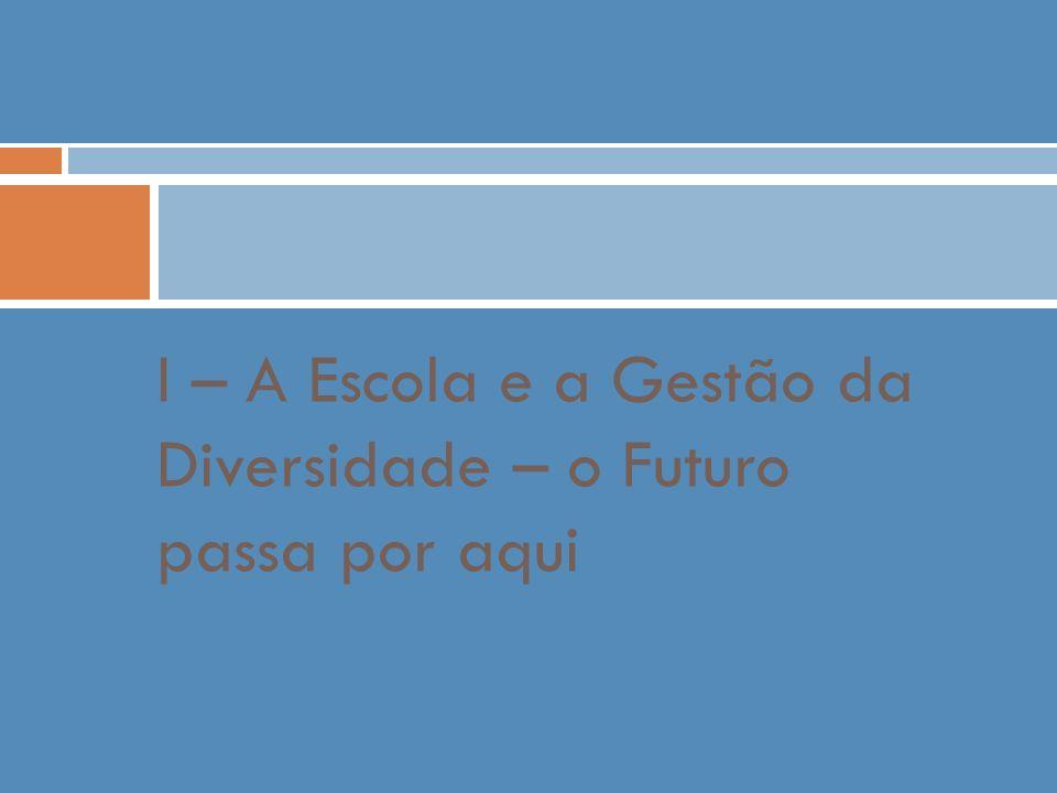 I – A Escola e a Gestão da Diversidade – o Futuro passa por aqui