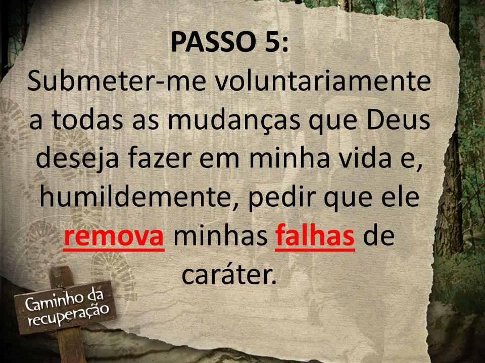 PASSO 5: Submeter-me voluntariamente a todas as mudanças que Deus deseja fazer em minha vida e, humildemente, pedir que ele remova minhas falhas de caráter.