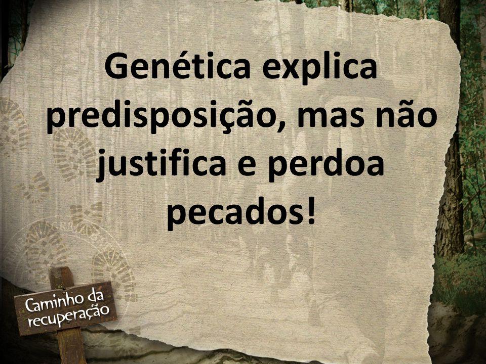 Genética explica predisposição, mas não justifica e perdoa pecados!