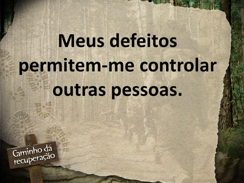 Meus defeitos permitem-me controlar outras pessoas.