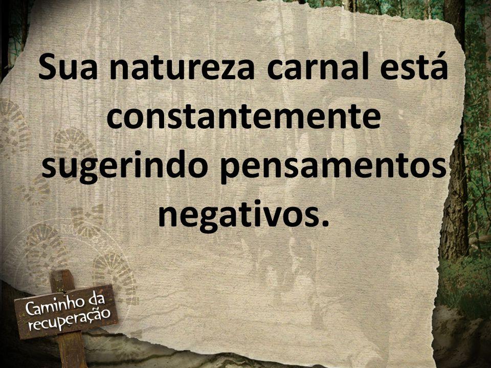 Sua natureza carnal está constantemente sugerindo pensamentos negativos.