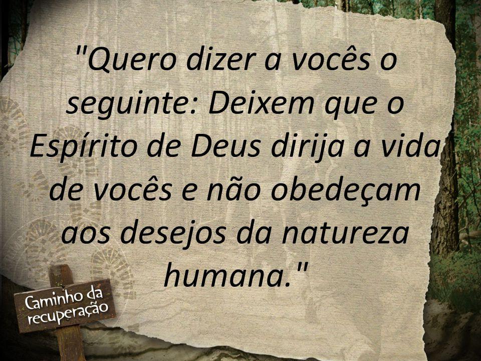 Quero dizer a vocês o seguinte: Deixem que o Espírito de Deus dirija a vida de vocês e não obedeçam aos desejos da natureza humana.