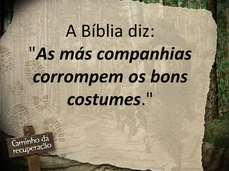 A Bíblia diz: As más companhias corrompem os bons costumes.