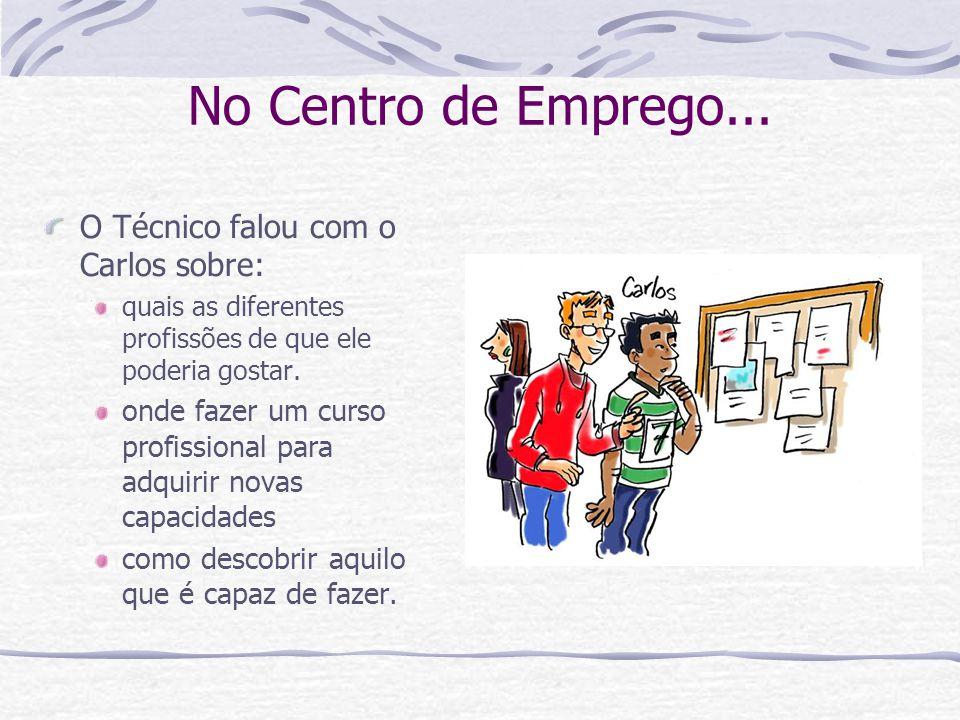 No Centro de Emprego... O Técnico falou com o Carlos sobre: