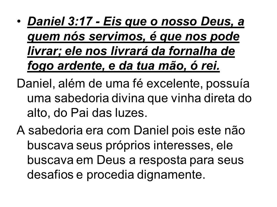 Daniel 3:17 - Eis que o nosso Deus, a quem nós servimos, é que nos pode livrar; ele nos livrará da fornalha de fogo ardente, e da tua mão, ó rei.