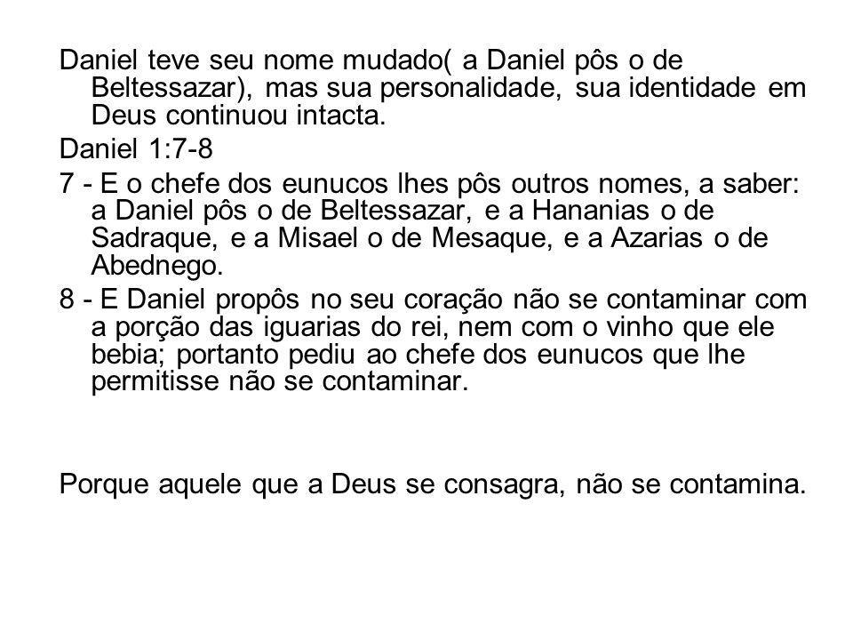 Daniel teve seu nome mudado( a Daniel pôs o de Beltessazar), mas sua personalidade, sua identidade em Deus continuou intacta.
