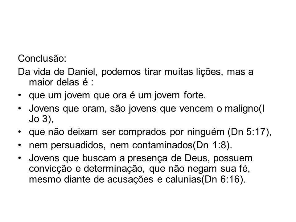Conclusão: Da vida de Daniel, podemos tirar muitas lições, mas a maior delas é : que um jovem que ora é um jovem forte.