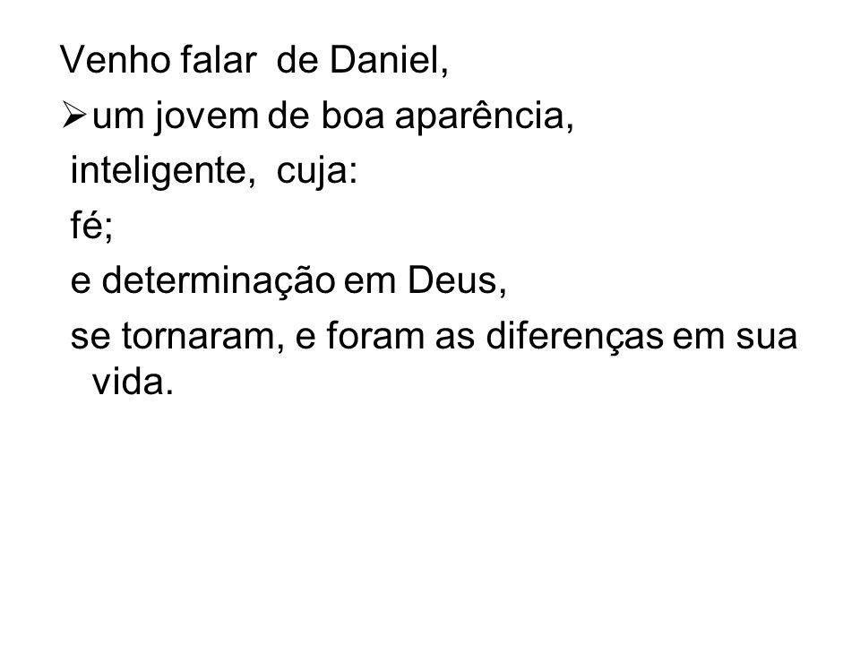 Venho falar de Daniel, um jovem de boa aparência, inteligente, cuja: fé; e determinação em Deus,