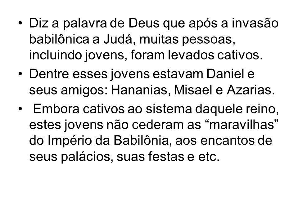 Diz a palavra de Deus que após a invasão babilônica a Judá, muitas pessoas, incluindo jovens, foram levados cativos.
