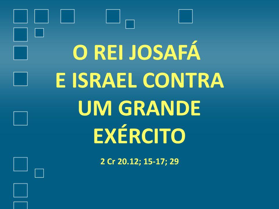 O REI JOSAFÁ E ISRAEL CONTRA UM GRANDE EXÉRCITO