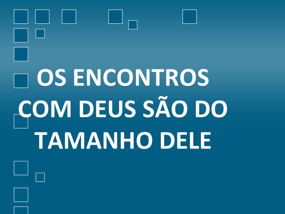 OS ENCONTROS COM DEUS SÃO DO TAMANHO DELE