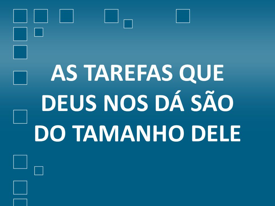 AS TAREFAS QUE DEUS NOS DÁ SÃO DO TAMANHO DELE