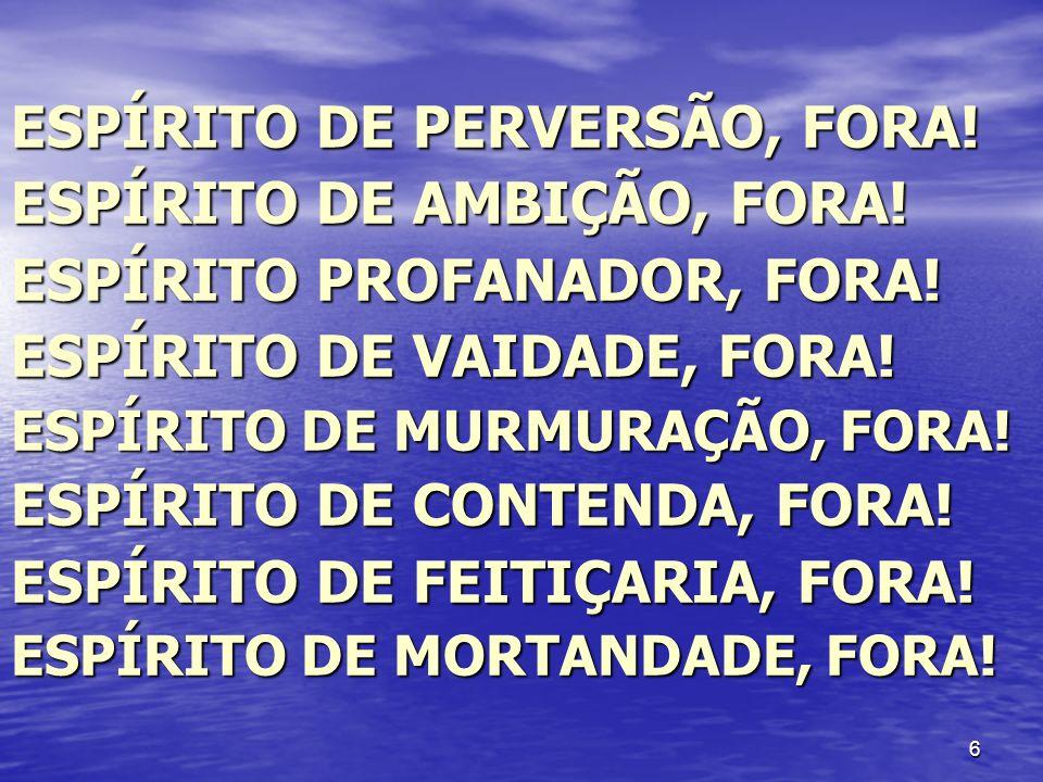 ESPÍRITO DE PERVERSÃO, FORA! ESPÍRITO DE AMBIÇÃO, FORA!