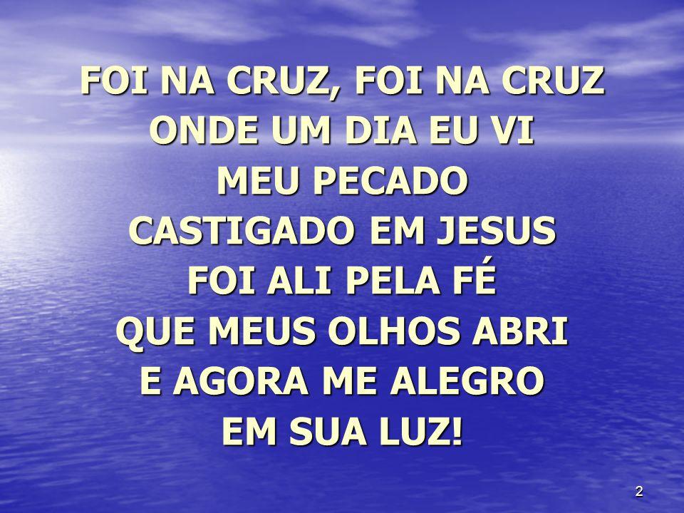 FOI NA CRUZ, FOI NA CRUZ ONDE UM DIA EU VI. MEU PECADO. CASTIGADO EM JESUS. FOI ALI PELA FÉ. QUE MEUS OLHOS ABRI.