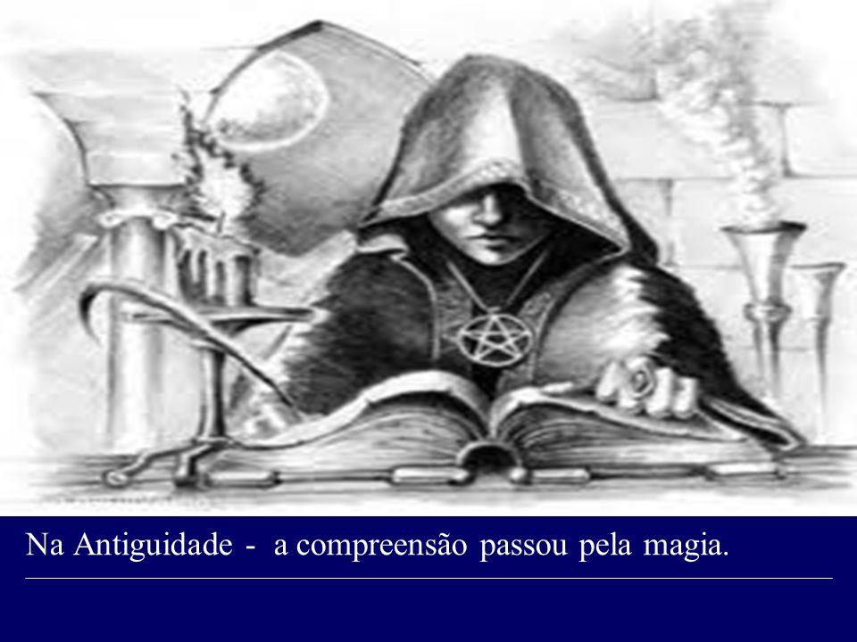 Na Antiguidade - a compreensão passou pela magia.