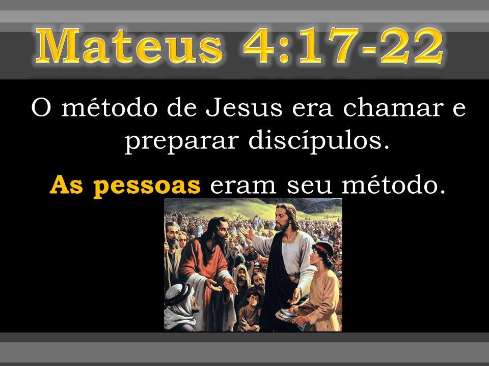 Mateus 4:17-22 O método de Jesus era chamar e preparar discípulos. As pessoas eram seu método.
