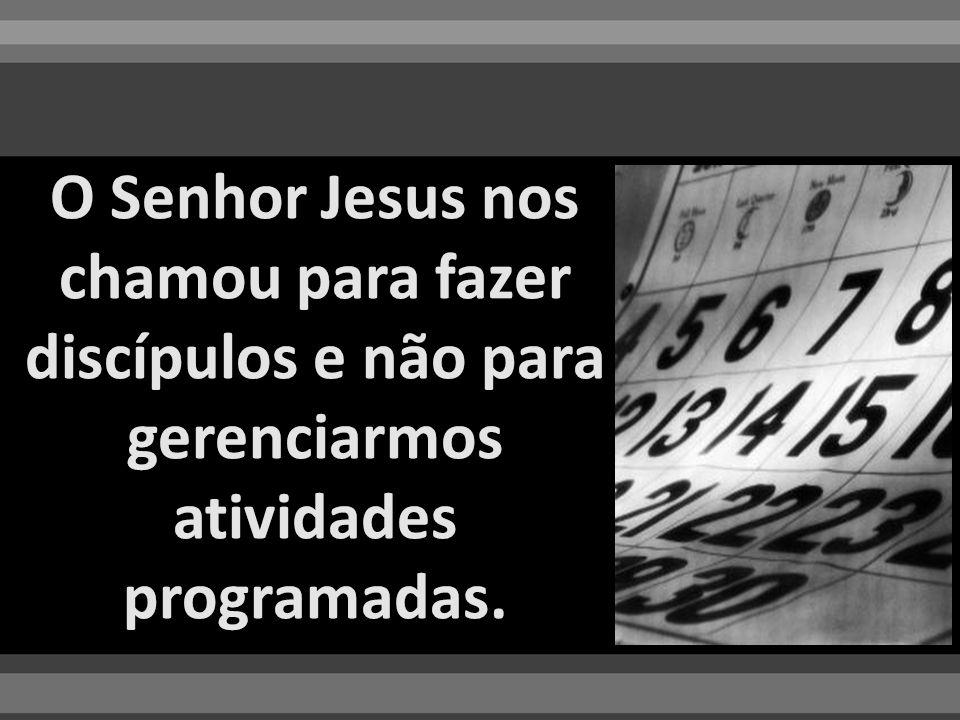 O Senhor Jesus nos chamou para fazer discípulos e não para gerenciarmos atividades programadas.