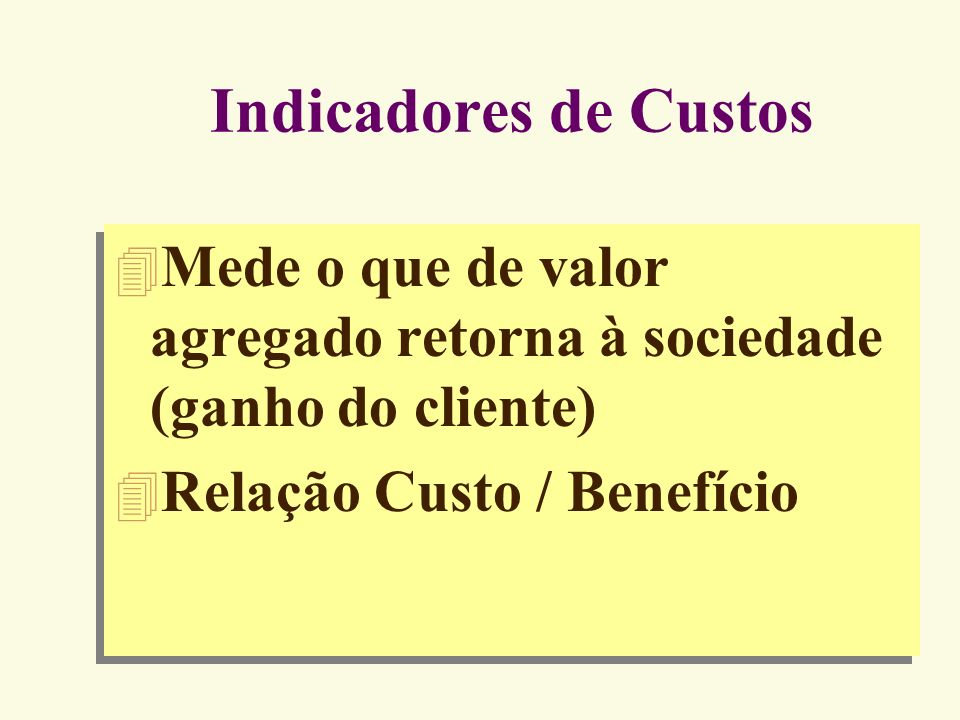 Indicadores de Custos Mede o que de valor agregado retorna à sociedade (ganho do cliente) Relação Custo / Benefício.