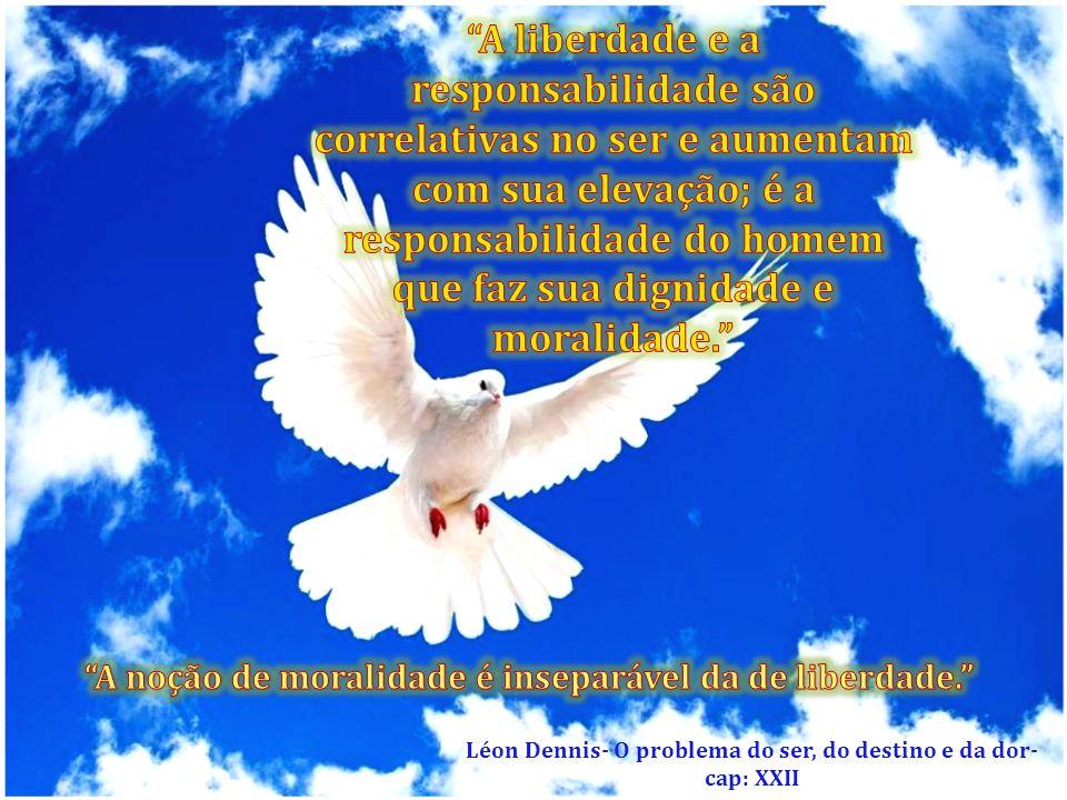 A liberdade e a responsabilidade são correlativas no ser e aumentam com sua elevação; é a responsabilidade do homem que faz sua dignidade e moralidade.