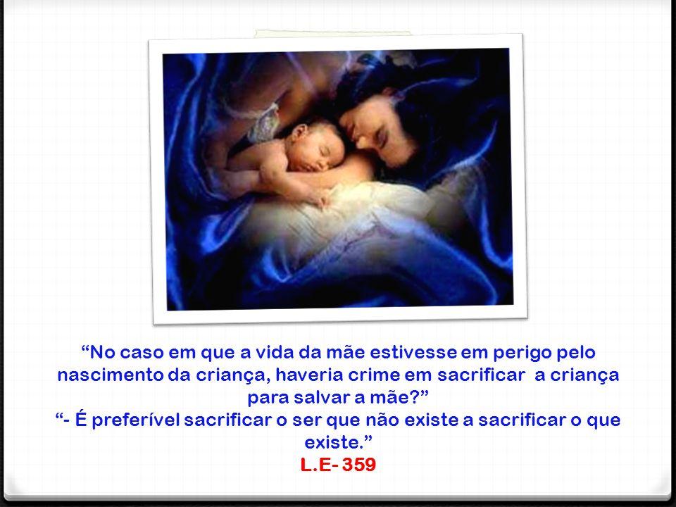 No caso em que a vida da mãe estivesse em perigo pelo nascimento da criança, haveria crime em sacrificar a criança para salvar a mãe - É preferível sacrificar o ser que não existe a sacrificar o que existe. L.E- 359