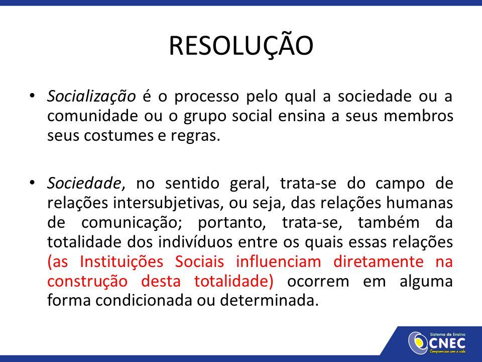 RESOLUÇÃO Socialização é o processo pelo qual a sociedade ou a comunidade ou o grupo social ensina a seus membros seus costumes e regras.