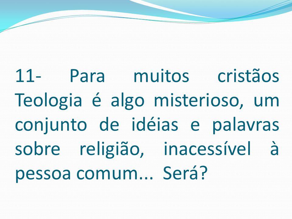 11- Para muitos cristãos Teologia é algo misterioso, um conjunto de idéias e palavras sobre religião, inacessível à pessoa comum...