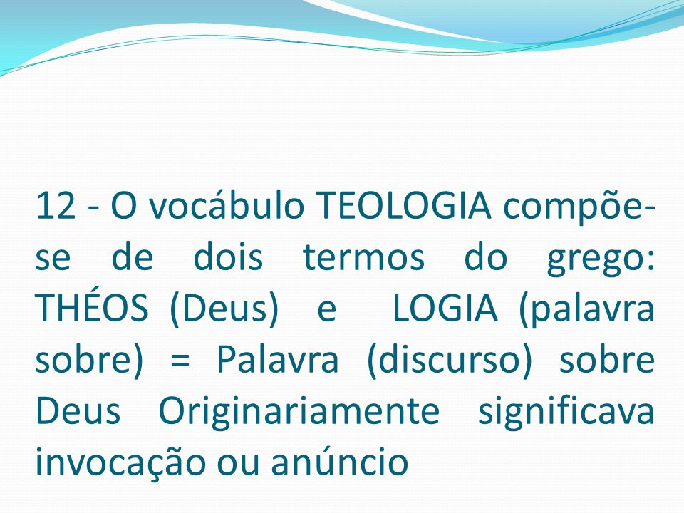 12 - O vocábulo TEOLOGIA compõe-se de dois termos do grego: THÉOS (Deus) e LOGIA (palavra sobre) = Palavra (discurso) sobre Deus Originariamente significava invocação ou anúncio