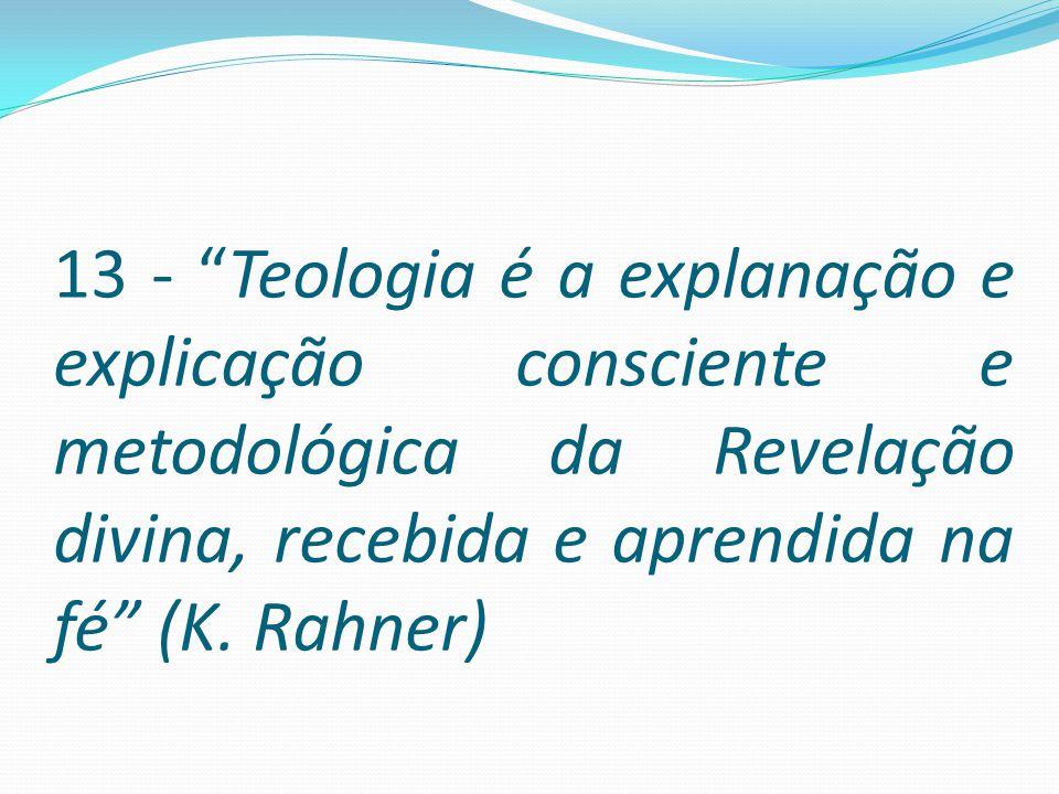 13 - Teologia é a explanação e explicação consciente e metodológica da Revelação divina, recebida e aprendida na fé (K.