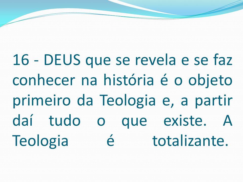 16 - DEUS que se revela e se faz conhecer na história é o objeto primeiro da Teologia e, a partir daí tudo o que existe.