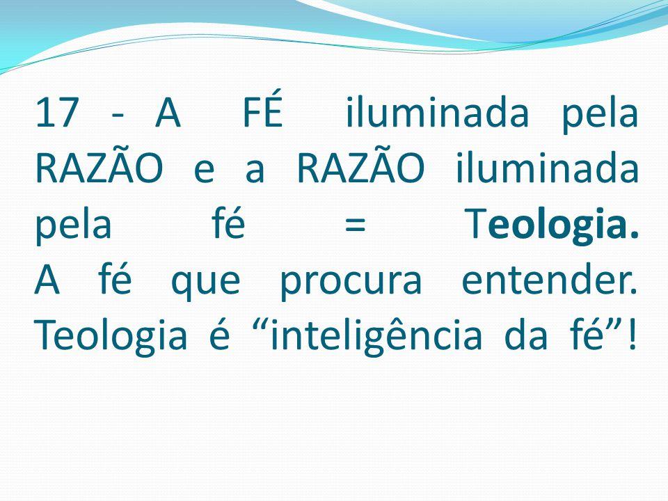 17 - A FÉ iluminada pela RAZÃO e a RAZÃO iluminada pela fé = Teologia