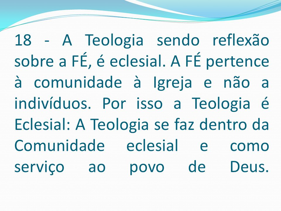 18 - A Teologia sendo reflexão sobre a FÉ, é eclesial