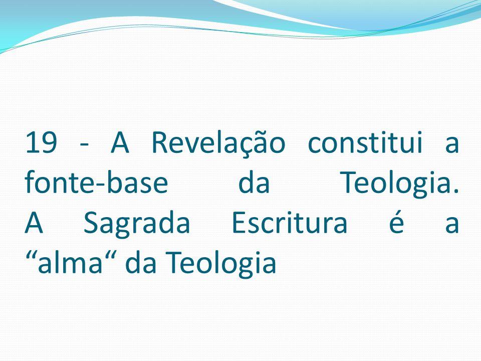 19 - A Revelação constitui a fonte-base da Teologia