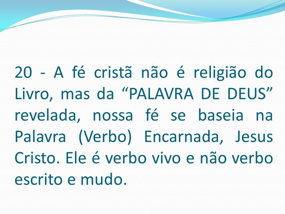 20 - A fé cristã não é religião do Livro, mas da PALAVRA DE DEUS revelada, nossa fé se baseia na Palavra (Verbo) Encarnada, Jesus Cristo.