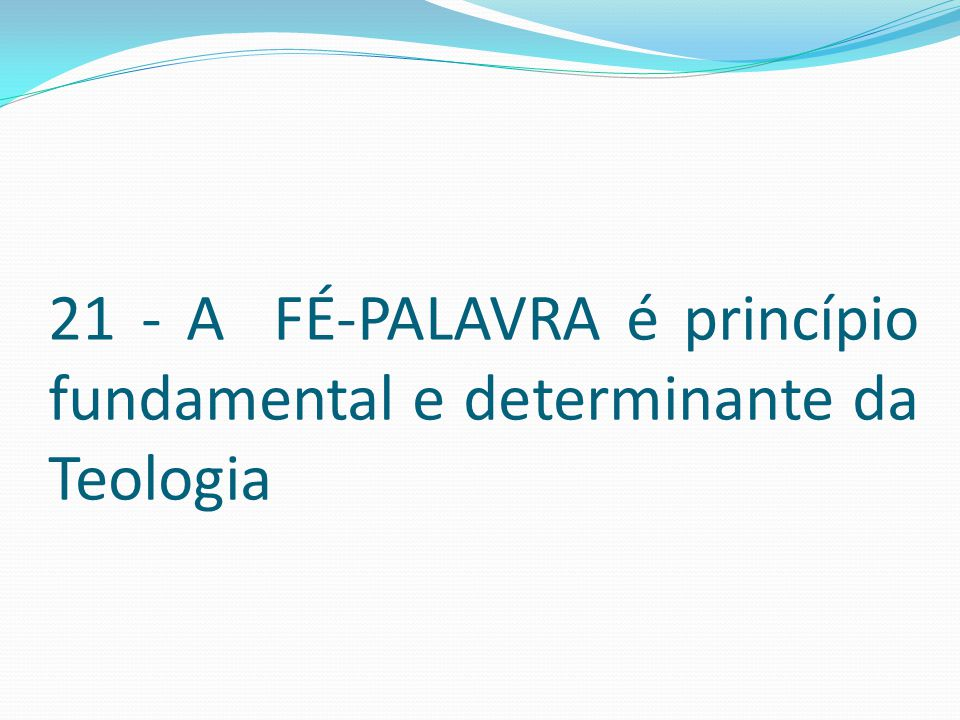 21 - A FÉ-PALAVRA é princípio fundamental e determinante da Teologia