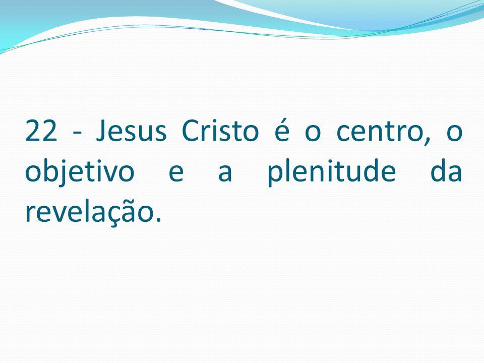 22 - Jesus Cristo é o centro, o objetivo e a plenitude da revelação.