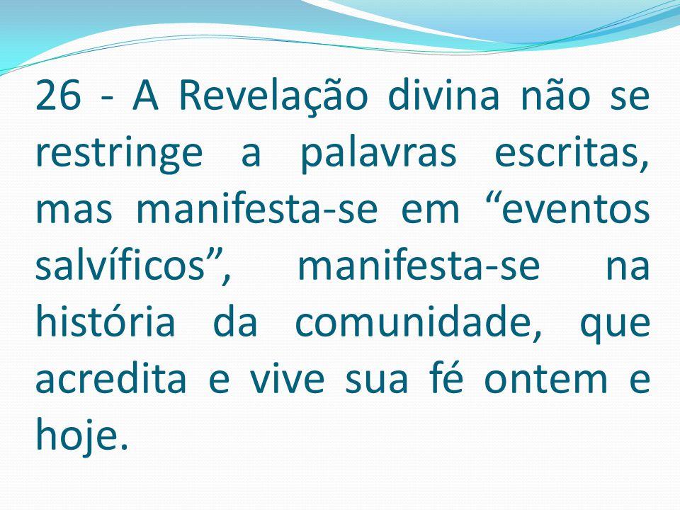 26 - A Revelação divina não se restringe a palavras escritas, mas manifesta-se em eventos salvíficos , manifesta-se na história da comunidade, que acredita e vive sua fé ontem e hoje.