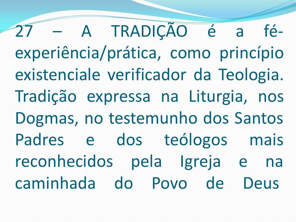 27 – A TRADIÇÃO é a fé-experiência/prática, como princípio existenciale verificador da Teologia.