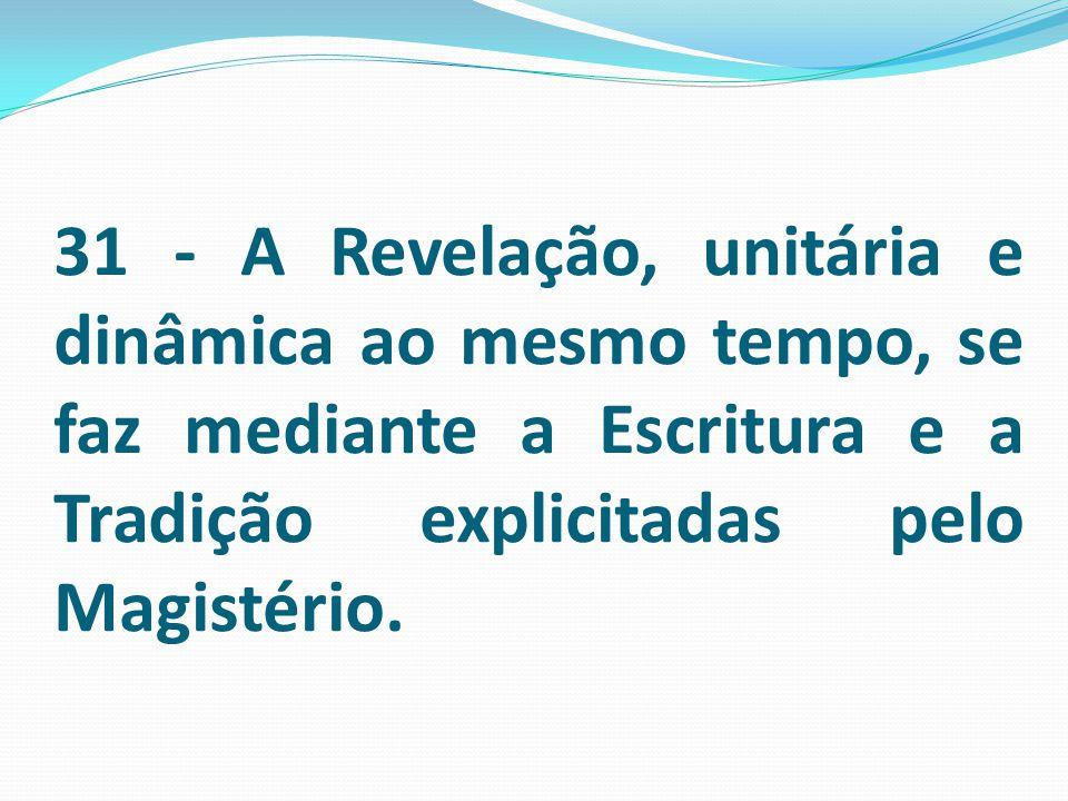 31 - A Revelação, unitária e dinâmica ao mesmo tempo, se faz mediante a Escritura e a Tradição explicitadas pelo Magistério.