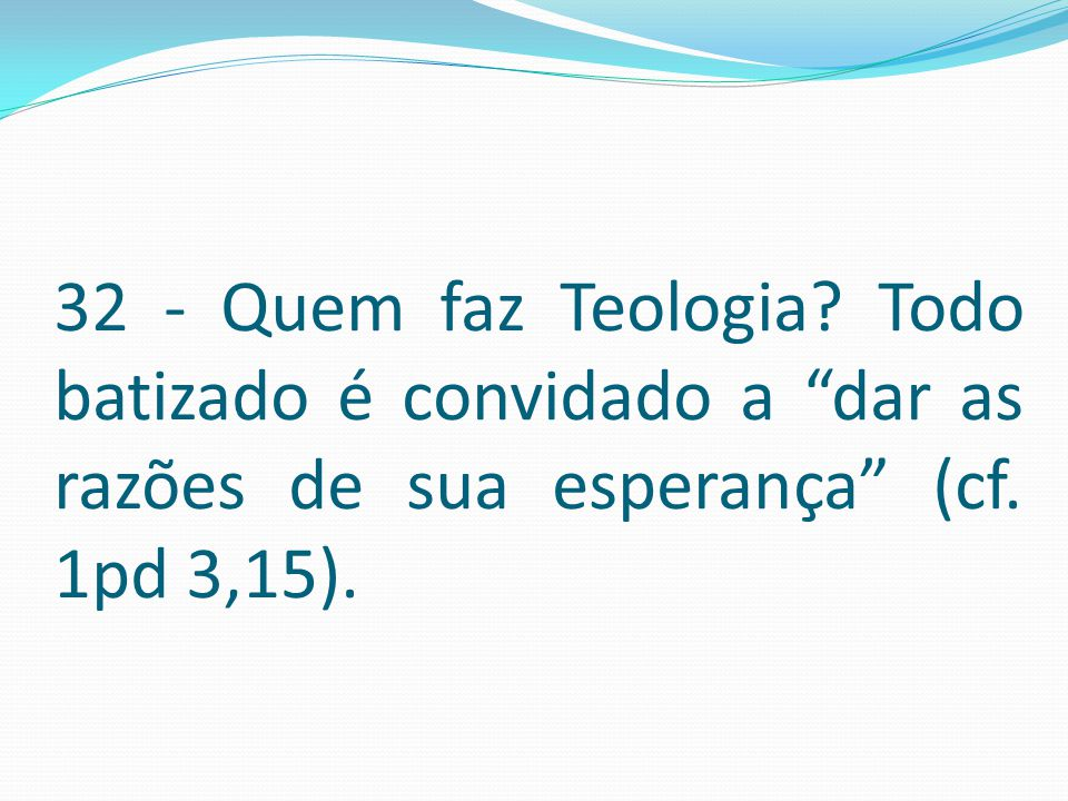 32 - Quem faz Teologia Todo batizado é convidado a dar as razões de sua esperança (cf. 1pd 3,15).