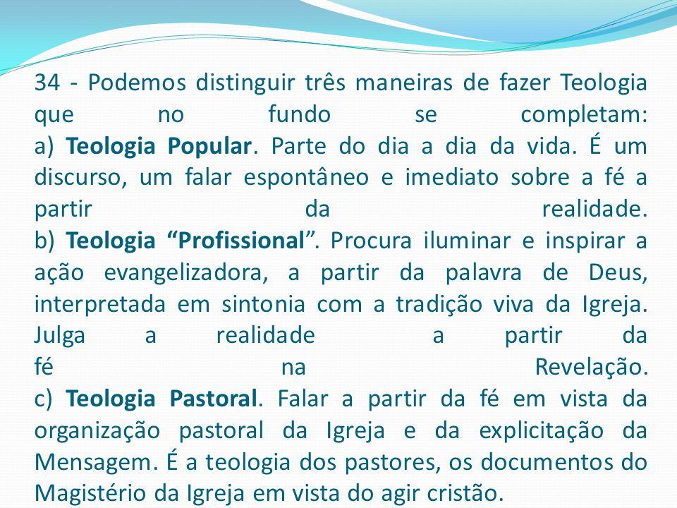 34 - Podemos distinguir três maneiras de fazer Teologia que no fundo se completam: a) Teologia Popular.