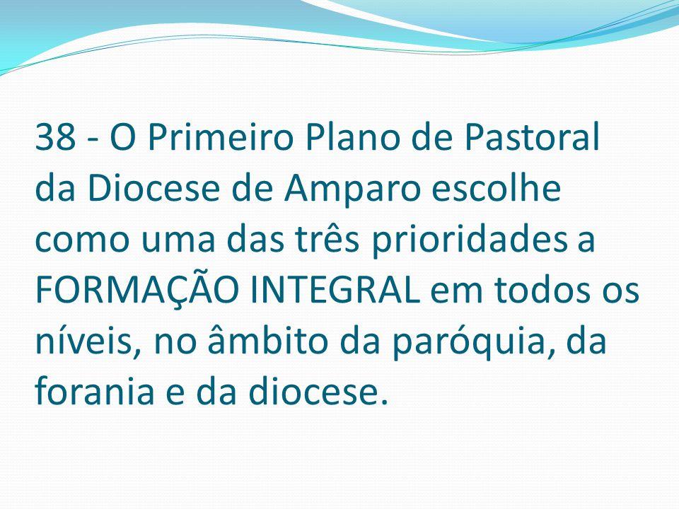 38 - O Primeiro Plano de Pastoral da Diocese de Amparo escolhe como uma das três prioridades a FORMAÇÃO INTEGRAL em todos os níveis, no âmbito da paróquia, da forania e da diocese.