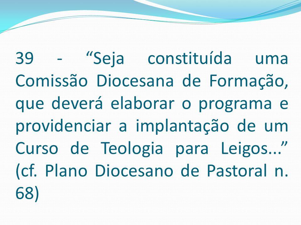 39 - Seja constituída uma Comissão Diocesana de Formação, que deverá elaborar o programa e providenciar a implantação de um Curso de Teologia para Leigos... (cf.