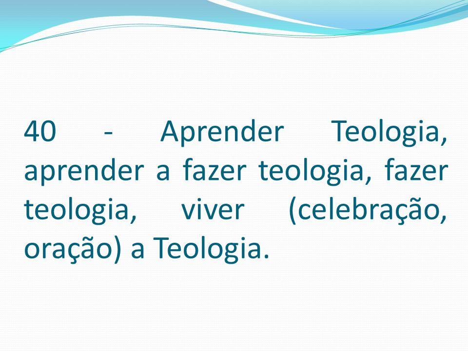 40 - Aprender Teologia, aprender a fazer teologia, fazer teologia, viver (celebração, oração) a Teologia.